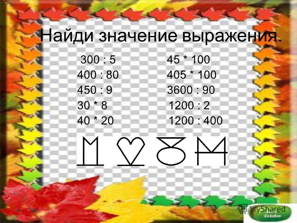 Найди значение выражения. 300 : 5 45 * 100 400 : 80 405 * 100 450 : 9 3600 : 90 30 * 8 1200 : 2 40 * 20 1200 : 400