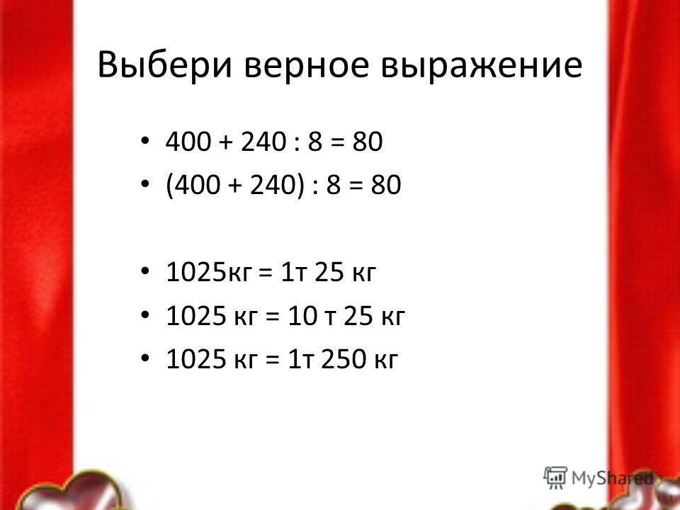 Выбери верное выражение 400 + 240 : 8 = 80 (400 + 240) : 8 = 80 1025кг = 1т 25 кг 1025 кг = 10 т 25 кг 1025 кг = 1т 250 кг