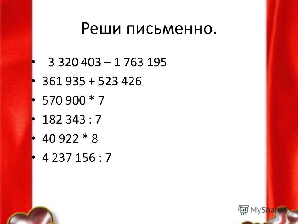 Реши письменно. 3 320 403 – 1 763 195 361 935 + 523 426 570 900 * 7 182 343 : 7 40 922 * 8 4 237 156 : 7
