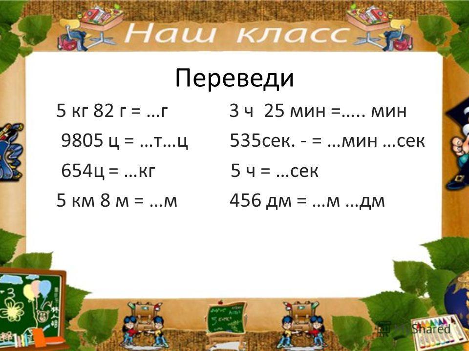Переведи 5 кг 82 г = …г 3 ч 25 мин =….. мин 9805 ц = …т…ц 535сек. - = …мин …сек 654ц = …кг 5 ч = …сек 5 км 8 м = …м 456 дм = …м …дм