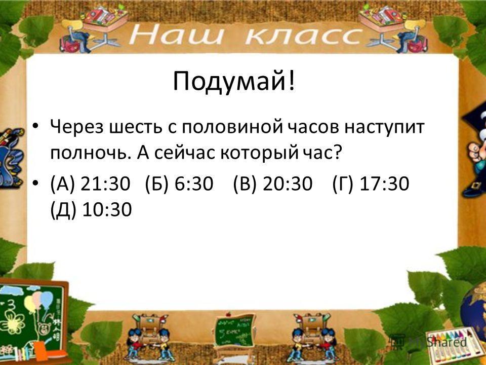 Подумай! Через шесть с половиной часов наступит полночь. А сейчас который час? (А) 21:30 (Б) 6:30 (В) 20:30 (Г) 17:30 (Д) 10:30