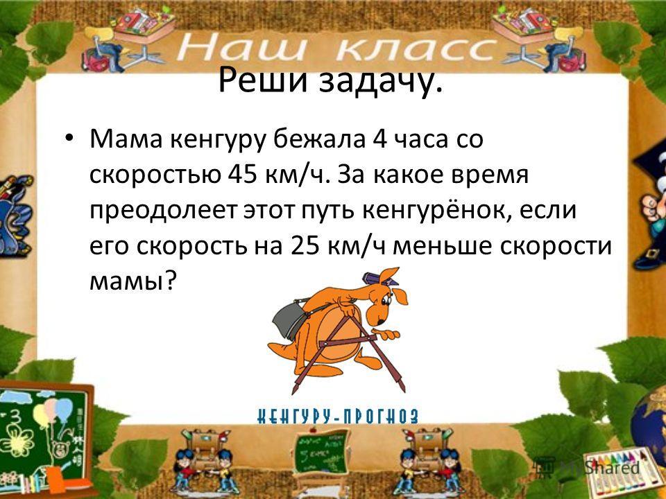 Реши задачу. Мама кенгуру бежала 4 часа со скоростью 45 км/ч. За какое время преодолеет этот путь кенгурёнок, если его скорость на 25 км/ч меньше скорости мамы?