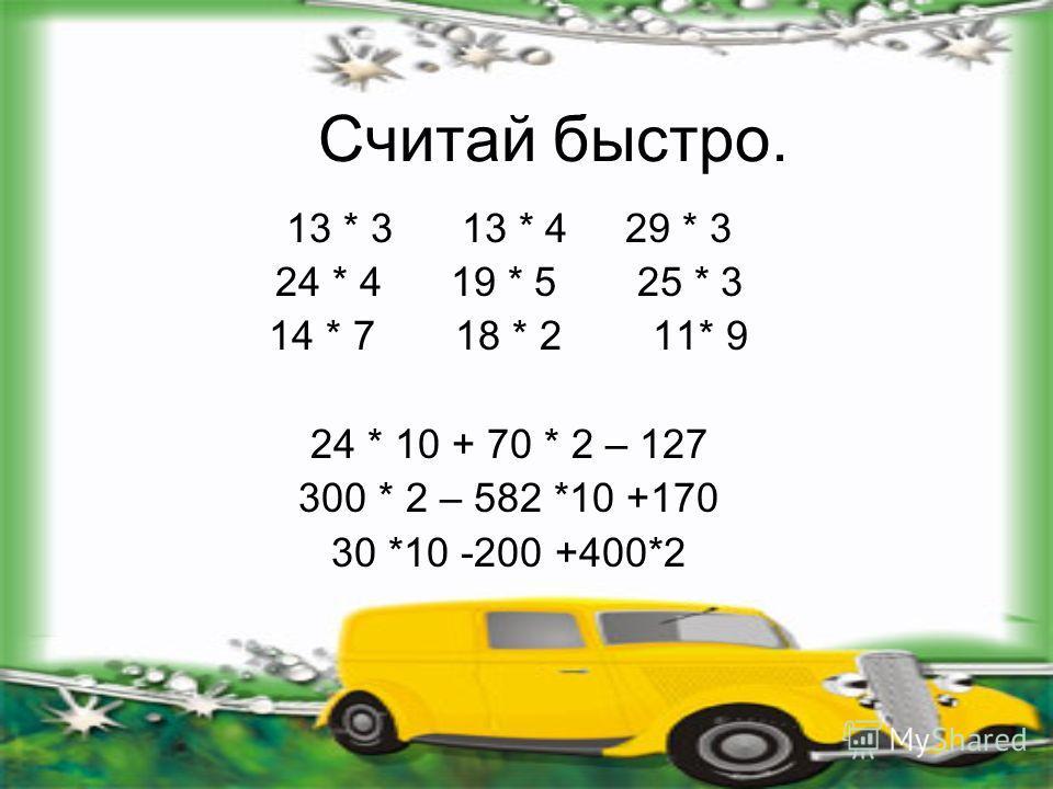 Считай быстро. 13 * 3 13 * 4 29 * 3 24 * 4 19 * 5 25 * 3 14 * 7 18 * 2 11* 9 24 * 10 + 70 * 2 – 127 300 * 2 – 582 *10 +170 30 *10 -200 +400*2