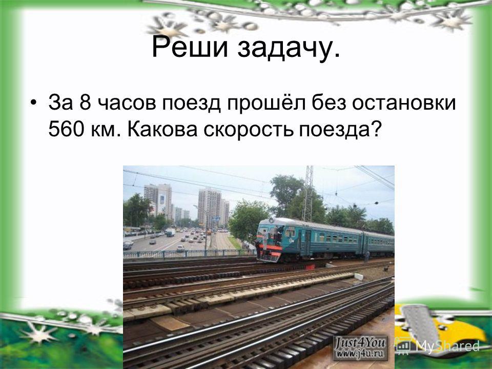 Реши задачу. За 8 часов поезд прошёл без остановки 560 км. Какова скорость поезда?