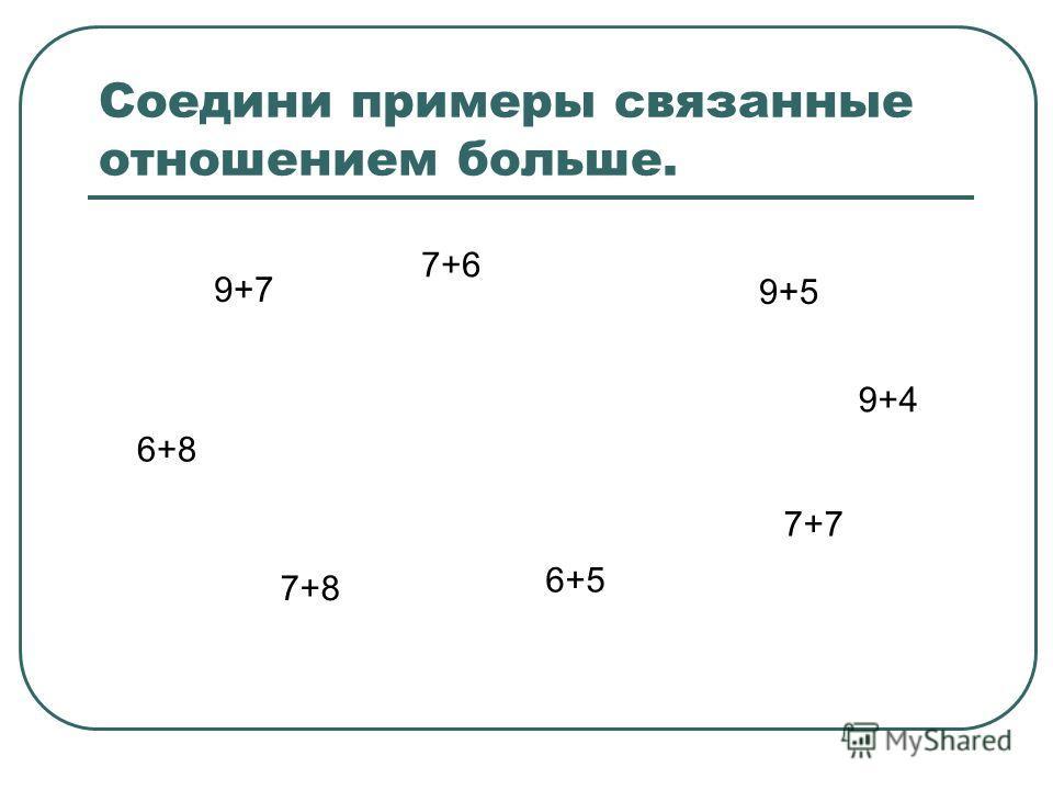 Соедини примеры связанные отношением больше. 9+7 7+6 9+5 6+8 7+8 6+5 7+7 9+4