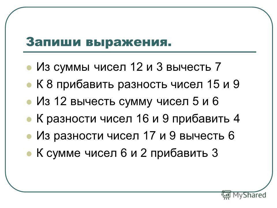 Запиши выражения. Из суммы чисел 12 и 3 вычесть 7 К 8 прибавить разность чисел 15 и 9 Из 12 вычесть сумму чисел 5 и 6 К разности чисел 16 и 9 прибавить 4 Из разности чисел 17 и 9 вычесть 6 К сумме чисел 6 и 2 прибавить 3