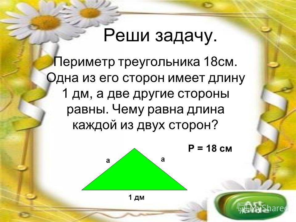 Реши задачу. Периметр треугольника 18см. Одна из его сторон имеет длину 1 дм, а две другие стороны равны. Чему равна длина каждой из двух сторон? 1 дм а а Р = 18 см