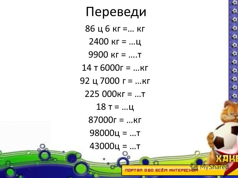 Переведи 86 ц 6 кг =… кг 2400 кг = …ц 9900 кг = ….т 14 т 6000г = …кг 92 ц 7000 г = …кг 225 000кг = …т 18 т = …ц 87000г = …кг 98000ц = …т 43000ц = …т