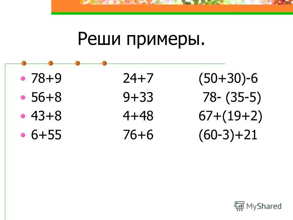 Реши примеры. 78+9 24+7 (50+30)-6 56+8 9+33 78- (35-5) 43+8 4+48 67+(19+2) 6+55 76+6 (60-3)+21
