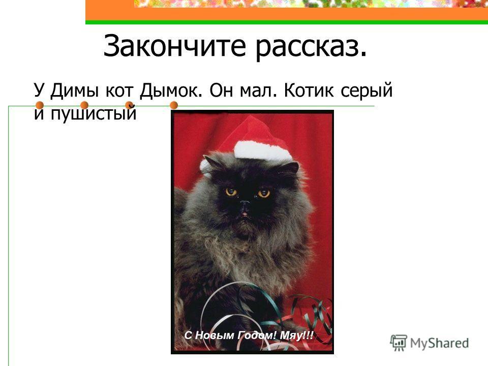 Закончите рассказ. У Димы кот Дымок. Он мал. Котик серый и пушистый.