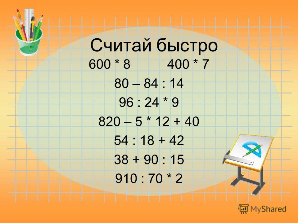 Считай быстро 600 * 8 400 * 7 80 – 84 : 14 96 : 24 * 9 820 – 5 * 12 + 40 54 : 18 + 42 38 + 90 : 15 910 : 70 * 2