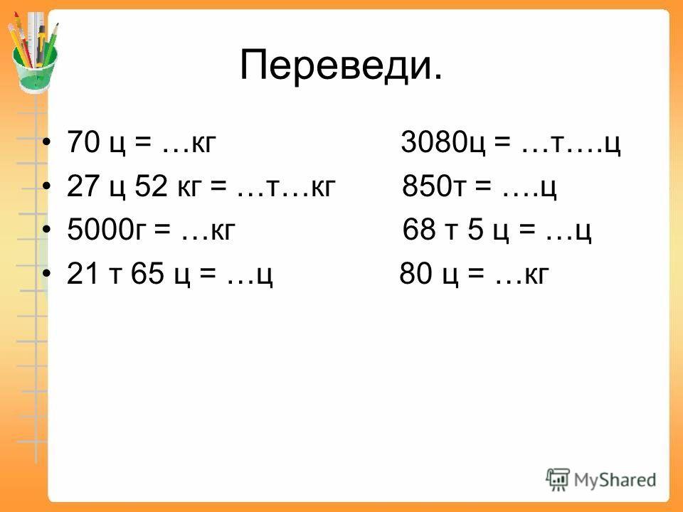 Переведи. 70 ц = …кг 3080ц = …т….ц 27 ц 52 кг = …т…кг 850т = ….ц 5000г = …кг 68 т 5 ц = …ц 21 т 65 ц = …ц 80 ц = …кг
