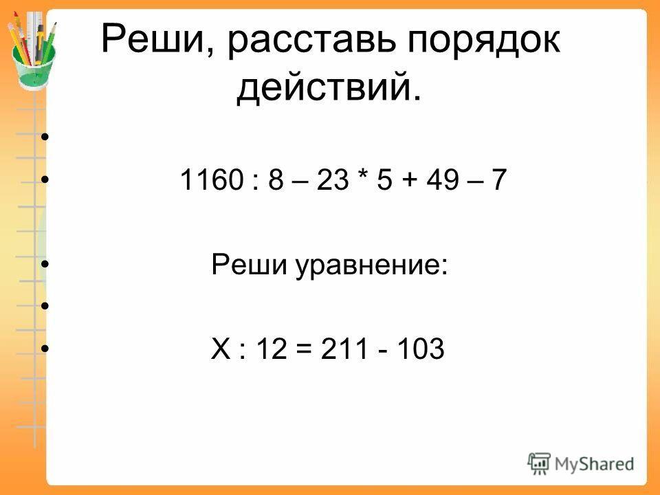 Реши, расставь порядок действий. 1160 : 8 – 23 * 5 + 49 – 7 Реши уравнение: Х : 12 = 211 - 103