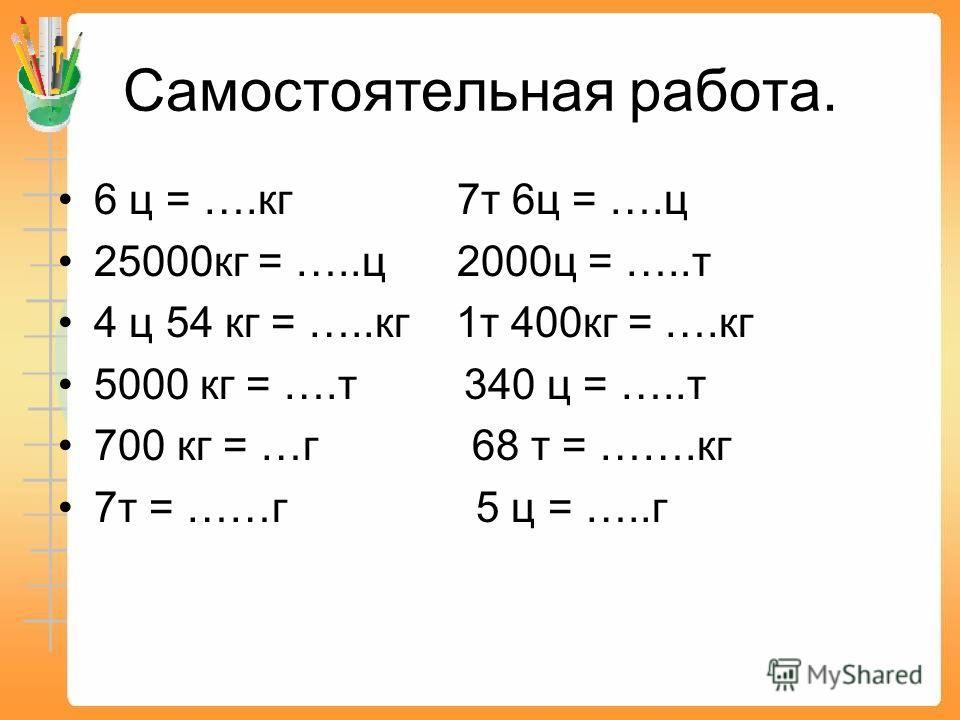 Самостоятельная работа. 6 ц = ….кг 7т 6ц = ….ц 25000кг = …..ц 2000ц = …..т 4 ц 54 кг = …..кг 1т 400кг = ….кг 5000 кг = ….т 340 ц = …..т 700 кг = …г 68 т = …….кг 7т = ……г 5 ц = …..г