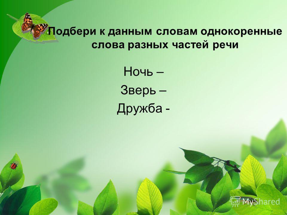 Подбери к данным словам однокоренные слова разных частей речи Ночь – Зверь – Дружба -