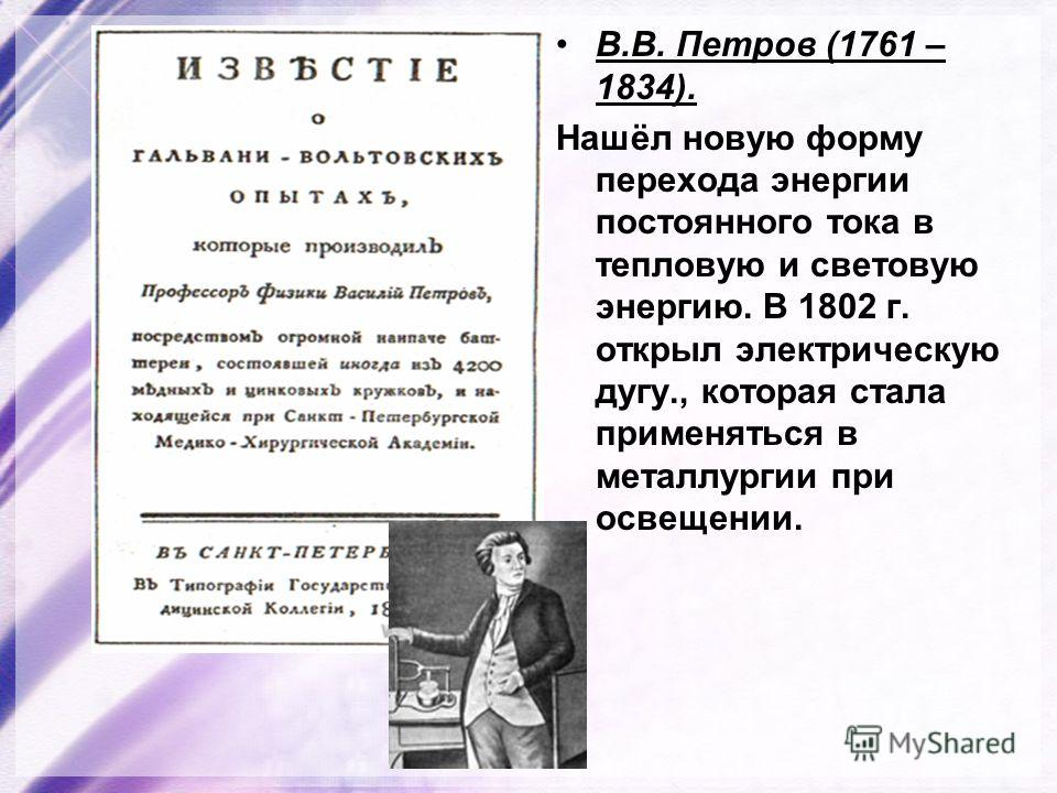 В.В. Петров (1761 – 1834). Нашёл новую форму перехода энергии постоянного тока в тепловую и световую энергию. В 1802 г. открыл электрическую дугу., которая стала применяться в металлургии при освещении.