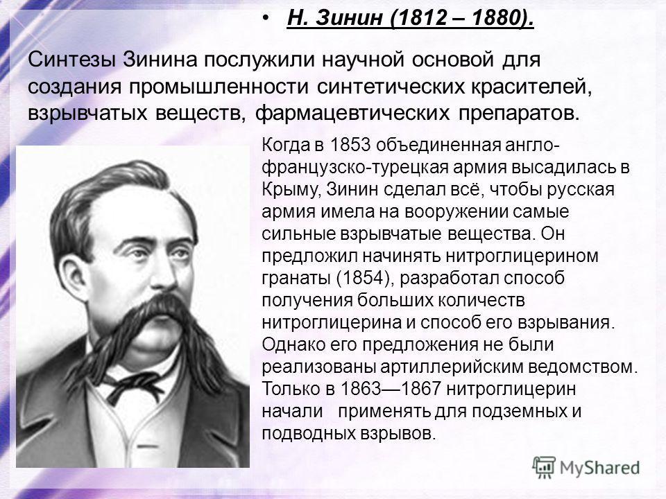 Н. Зинин (1812 – 1880). Синтезы Зинина послужили научной основой для создания промышленности синтетических красителей, взрывчатых веществ, фармацевтических препаратов. Когда в 1853 объединенная англо- французско-турецкая армия высадилась в Крыму, Зин