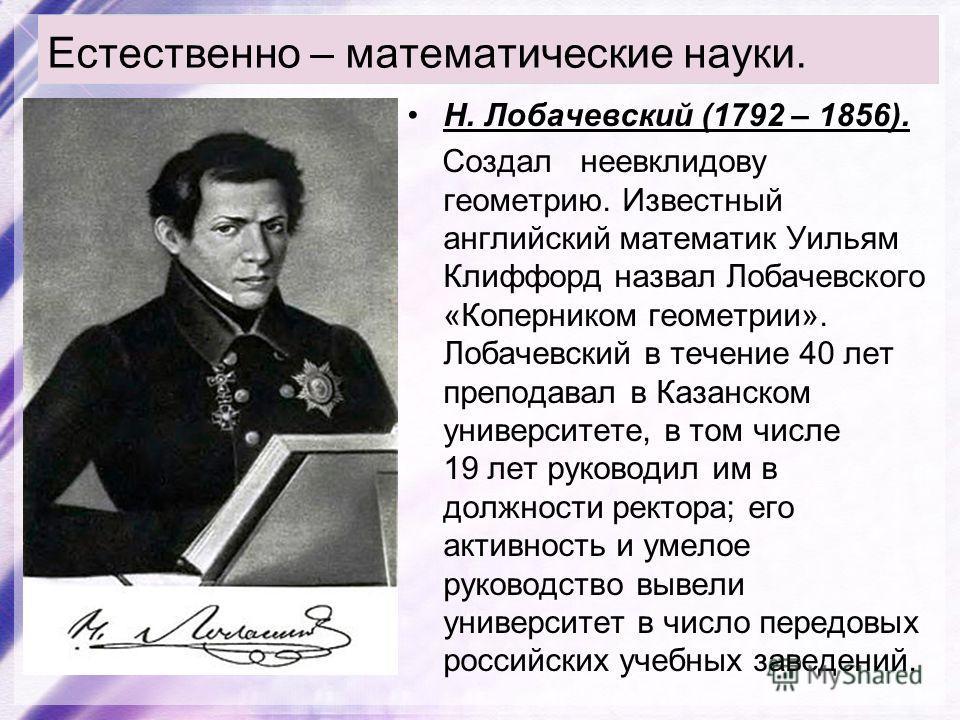 Естественно – математические науки. Н. Лобачевский (1792 – 1856). Создал неевклидову геометрию. Известный английский математик Уильям Клиффорд назвал Лобачевского «Коперником геометрии». Лобачевский в течение 40 лет преподавал в Казанском университет