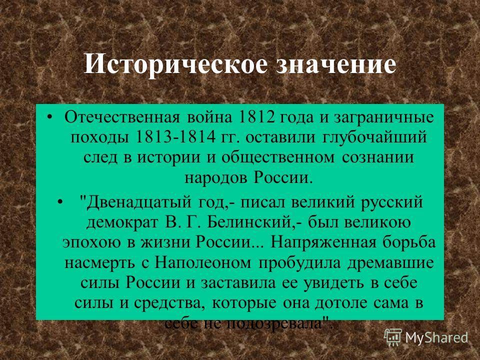 Историческое значение Отечественная война 1812 года и заграничные походы 1813-1814 гг. оставили глубочайший след в истории и общественном сознании народов России.