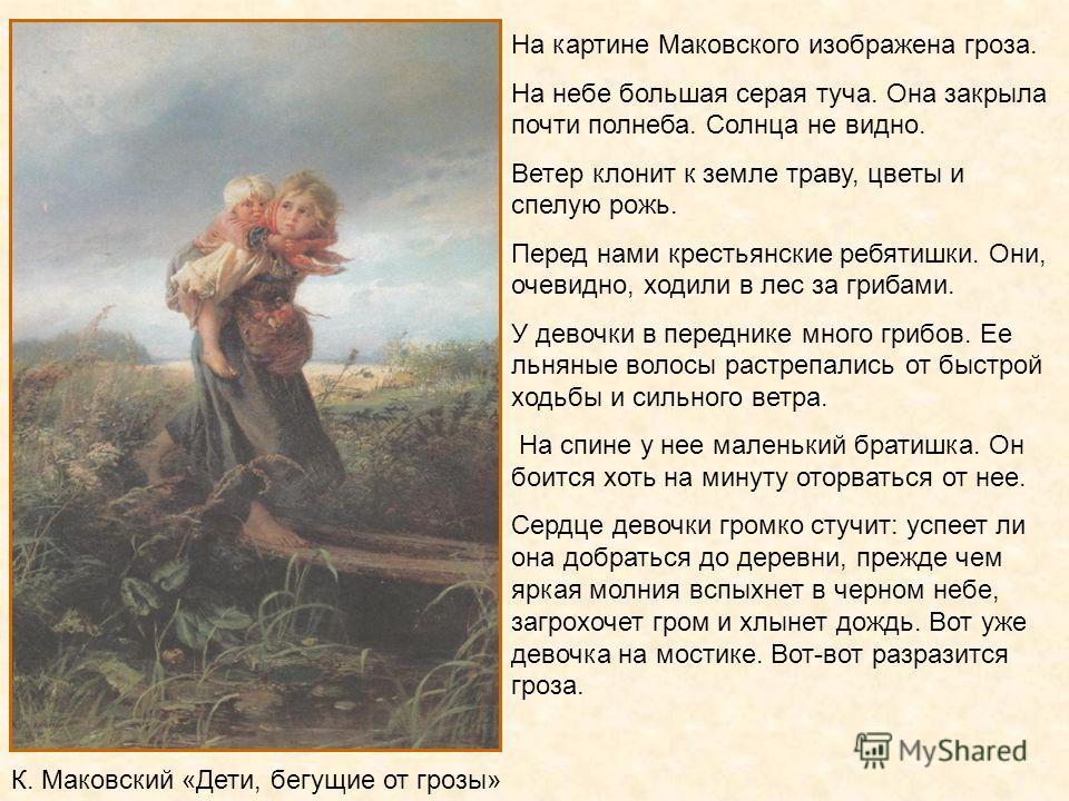 На картине Маковского изображена гроза. На небе большая серая туча. Она закрыла почти полнеба. Солнца не видно. Ветер клонит к земле траву, цветы и спелую рожь. Перед нами крестьянские ребятишки. Они, очевидно, ходили в лес за грибами. У девочки в пе