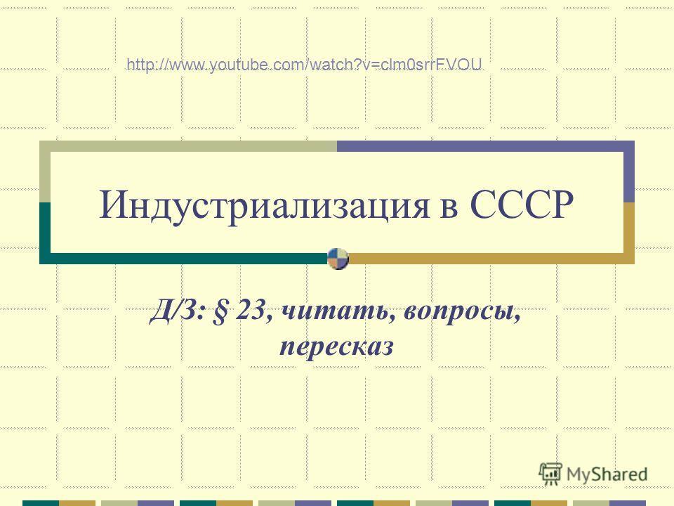 Индустриализация в СССР Д/З: § 23, читать, вопросы, пересказ http://www.youtube.com/watch?v=clm0srrFVOU