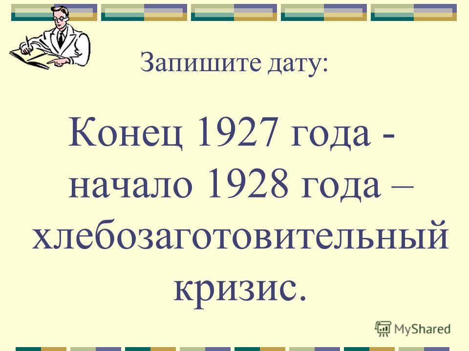 Запишите дату: Конец 1927 года - начало 1928 года – хлебозаготовительный кризис.