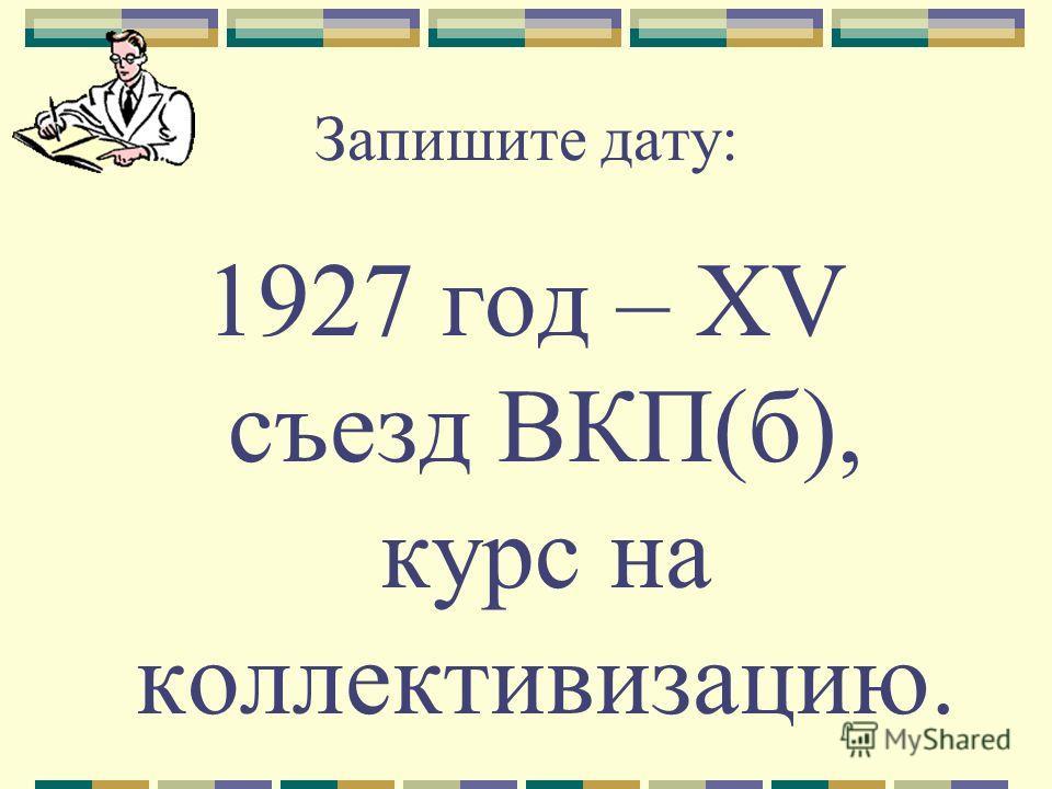 Запишите дату: 1927 год – XV съезд ВКП(б), курс на коллективизацию.