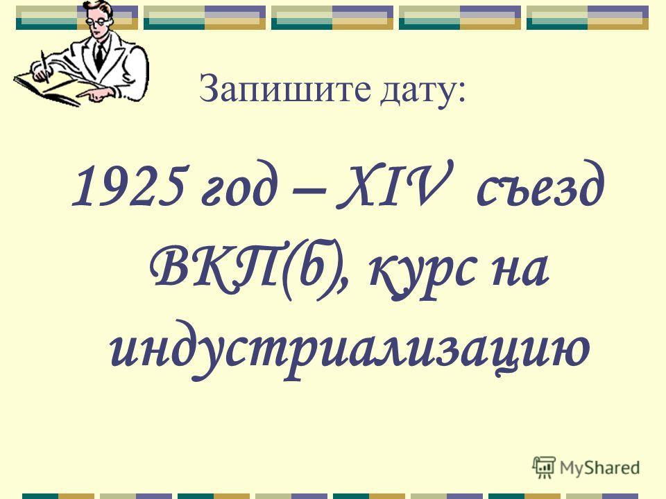 Запишите дату: 1925 год – XIV съезд ВКП(б), курс на индустриализацию