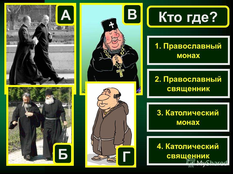 Кто где? 1. Православный монах 2. Православный священник 3. Католический монах 4. Католический священник А Б В Г