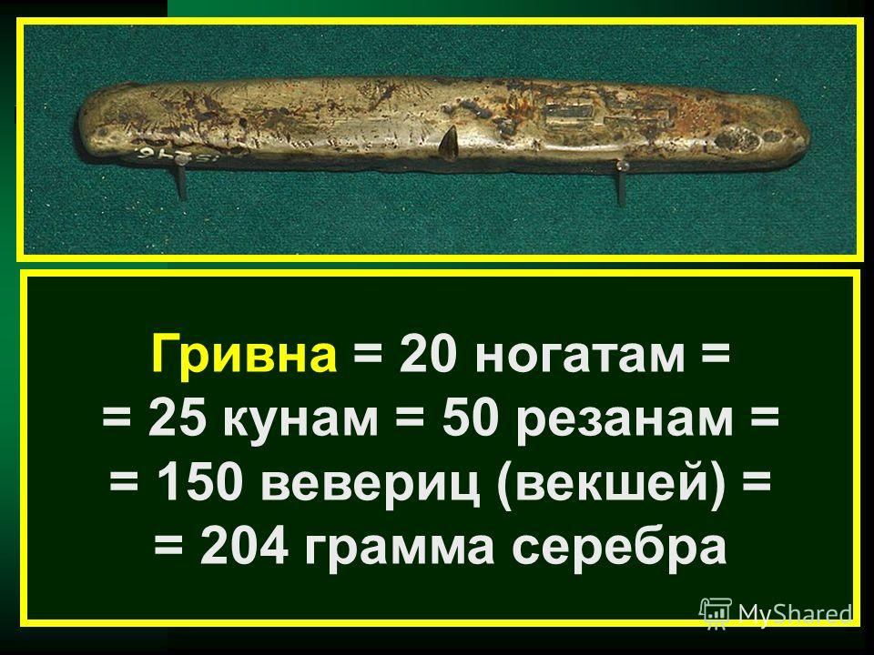Гривна = 20 ногатам = = 25 кунам = 50 резанам = = 150 вевериц (векшей) = = 204 грамма серебра