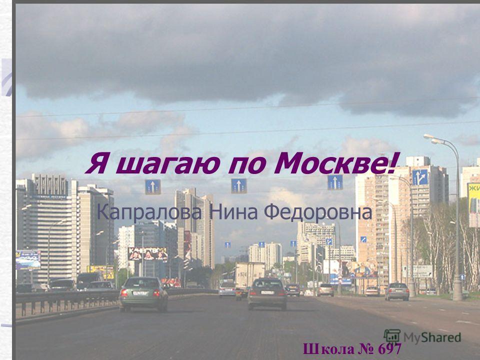 Я шагаю по Москве! Капралова Нина Федоровна Школа 697