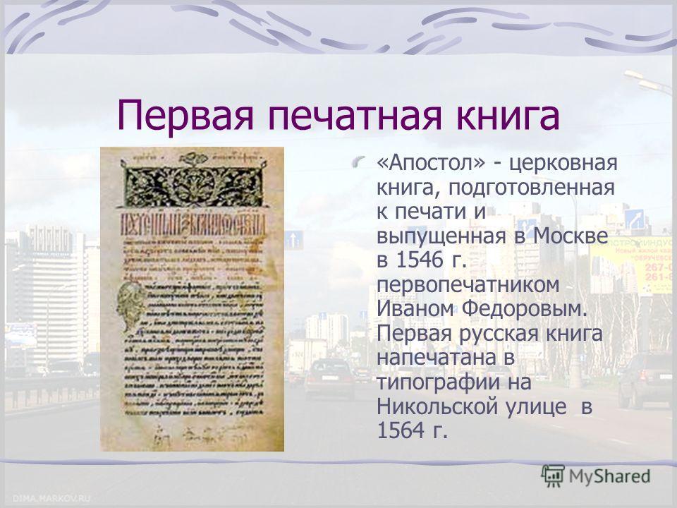 Первая печатная книга «Апостол» - церковная книга, подготовленная к печати и выпущенная в Москве в 1546 г. первопечатником Иваном Федоровым. Первая русская книга напечатана в типографии на Никольской улице в 1564 г.