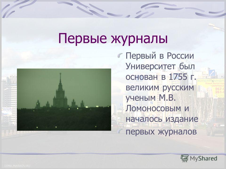 Первые журналы Первый в России Университет был основан в 1755 г. великим русским ученым М.В. Ломоносовым и началось издание первых журналов