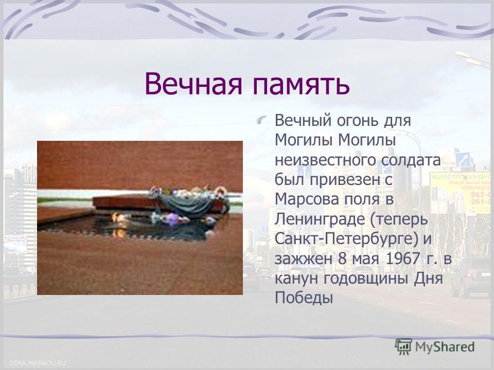 Вечная память Вечный огонь для Могилы Могилы неизвестного солдата был привезен с Марсова поля в Ленинграде (теперь Санкт-Петербурге) и зажжен 8 мая 1967 г. в канун годовщины Дня Победы