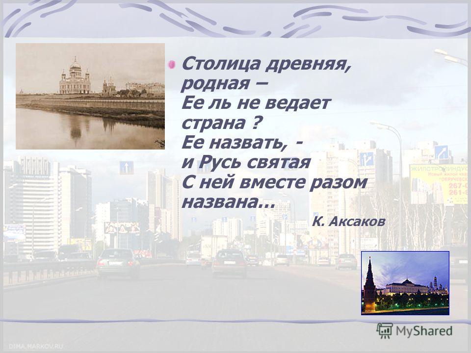Столица древняя, родная – Ее ль не ведает страна ? Ее назвать, - и Русь святая С ней вместе разом названа… К. Аксаков