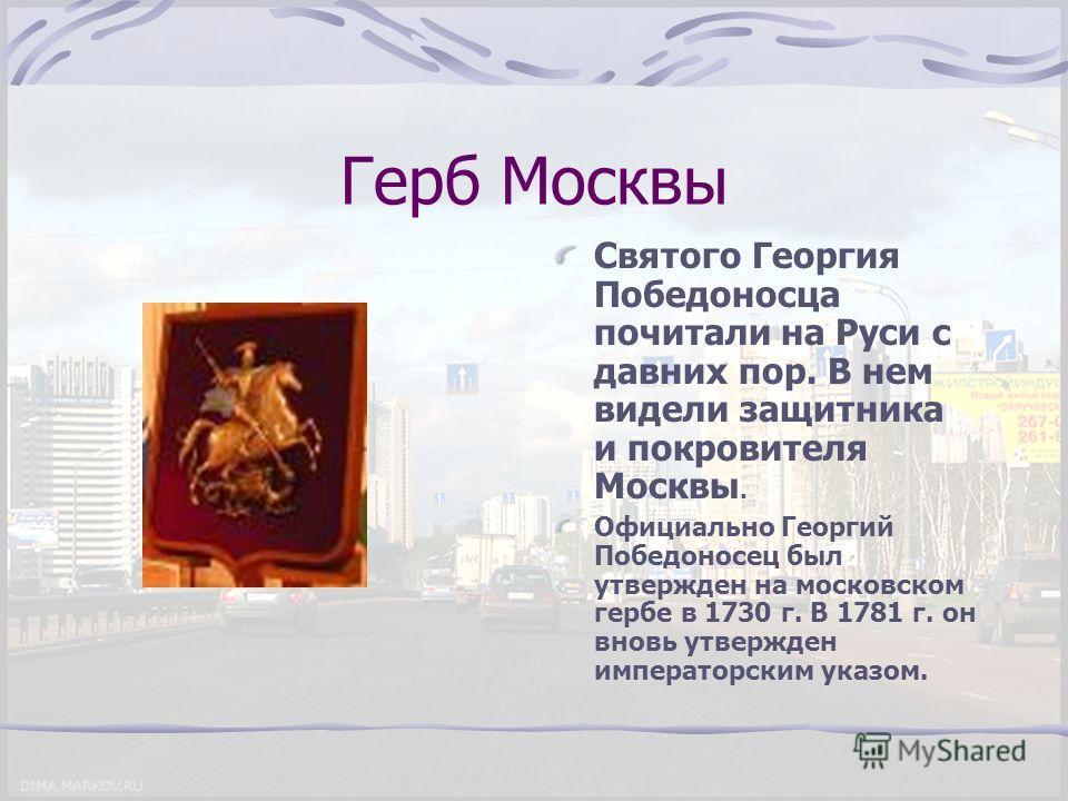 Герб Москвы Святого Георгия Победоносца почитали на Руси с давних пор. В нем видели защитника и покровителя Москвы. Официально Георгий Победоносец был утвержден на московском гербе в 1730 г. В 1781 г. он вновь утвержден императорским указом.