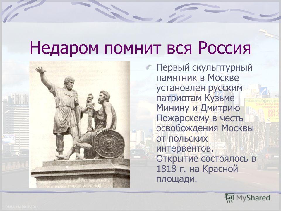 Недаром помнит вся Россия Первый скульптурный памятник в Москве установлен русским патриотам Кузьме Минину и Дмитрию Пожарскому в честь освобождения Москвы от польских интервентов. Открытие состоялось в 1818 г. на Красной площади.