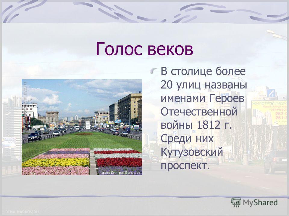 Голос веков В столице более 20 улиц названы именами Героев Отечественной войны 1812 г. Среди них Кутузовский проспект.