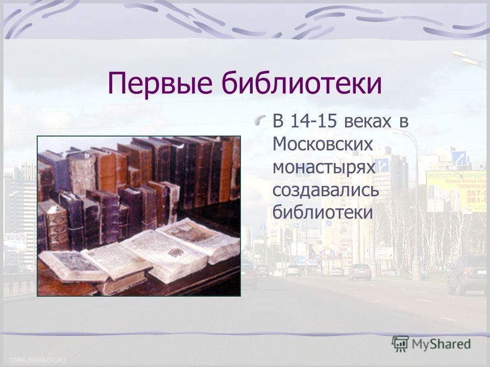 Первые библиотеки В 14-15 веках в Московских монастырях создавались библиотеки