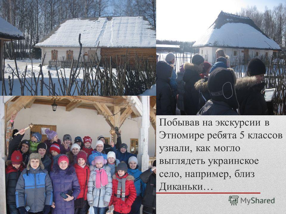 Побывав на экскурсии в Этномире ребята 5 классов узнали, как могло выглядеть украинское село, например, близ Диканьки…
