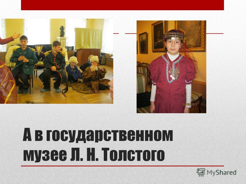 А в государственном музее Л. Н. Толстого