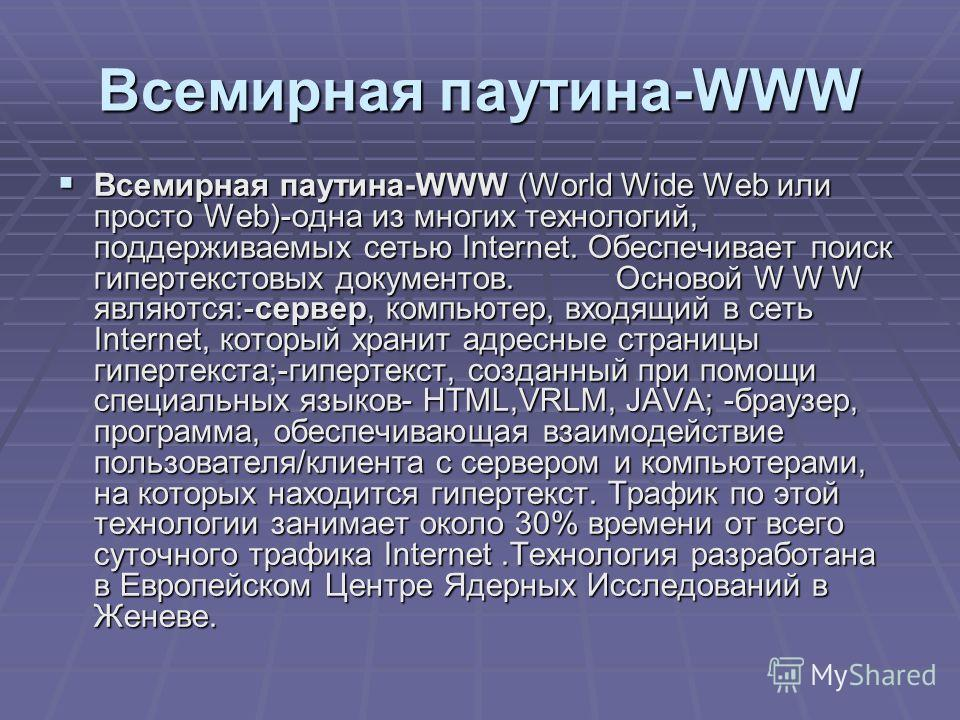 Всемирная паутина-WWW Всемирная паутина-WWW (World Wide Web или просто Web)-одна из многих технологий, поддерживаемых сетью Internet. Обеспечивает поиск гипертекстовых документов. Основой W W W являются:-сервер, компьютер, входящий в сеть Internet, к