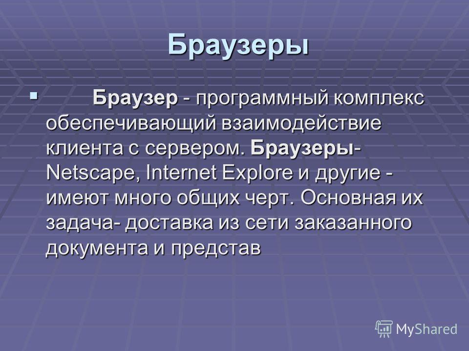 Браузеры Браузер - программный комплекс обеспечивающий взаимодействие клиента с сервером. Браузеры- Netscape, Internet Explore и другие - имеют много общих черт. Основная их задача- доставка из сети заказанного документа и представ Браузер - программ