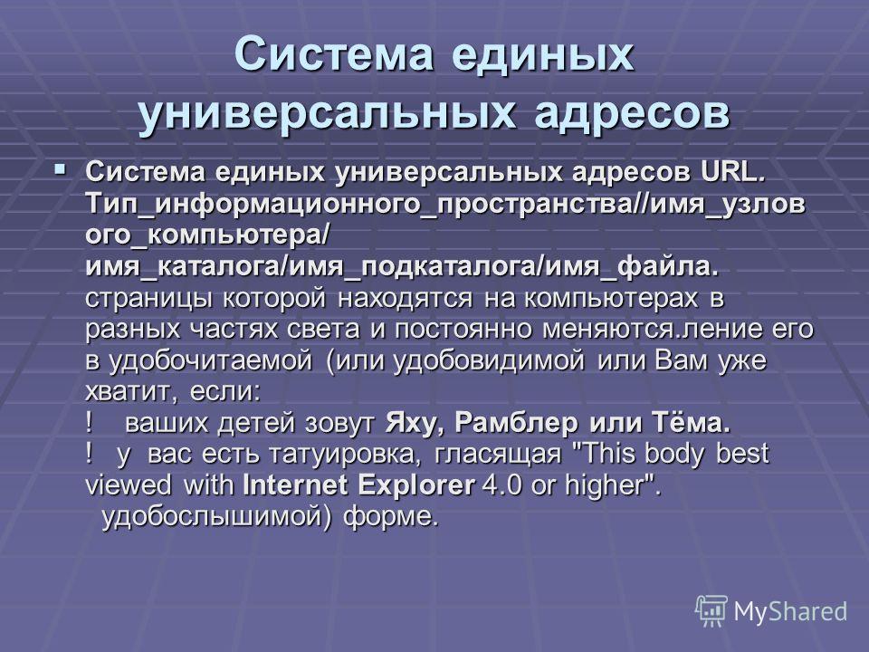 Система единых универсальных адресов Система единых универсальных адресов URL. Тип_информационного_пространства//имя_узлов ого_компьютера/ имя_каталога/имя_подкаталога/имя_файла. страницы которой находятся на компьютерах в разных частях света и посто