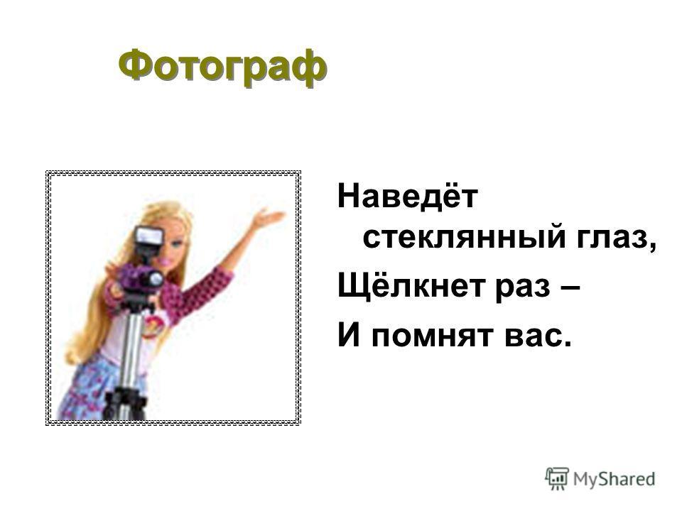 Фотограф Наведёт стеклянный глаз, Щёлкнет раз – И помнят вас.