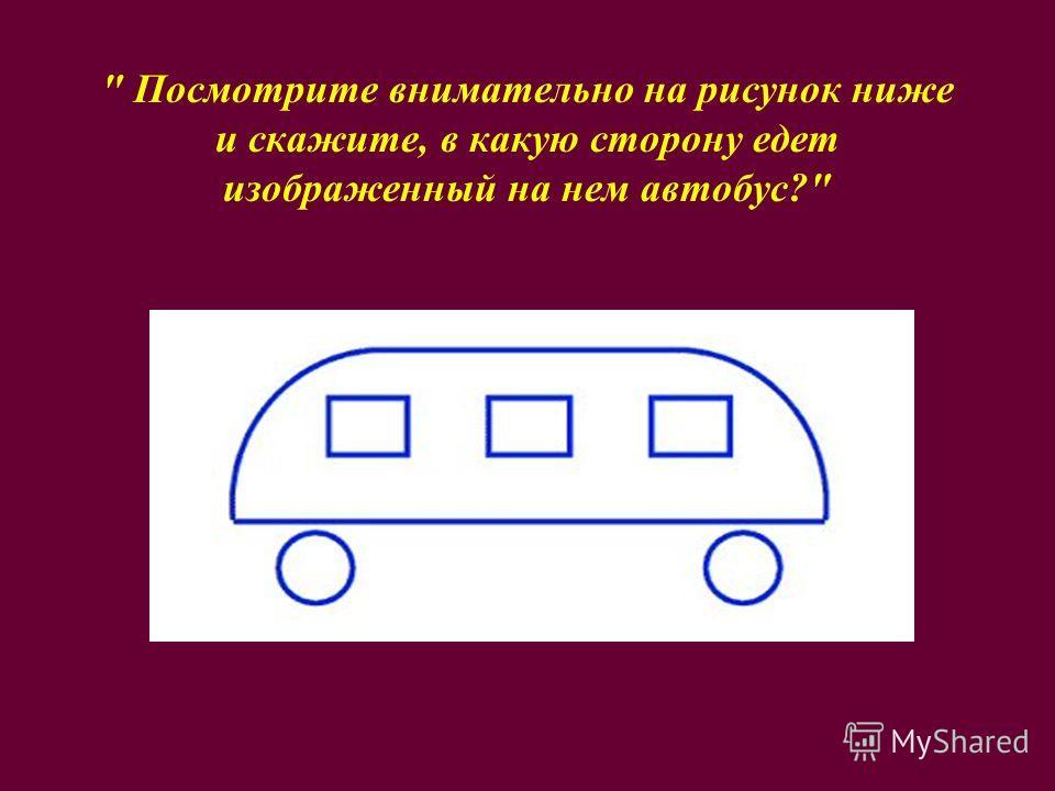 Посмотрите внимательно на рисунок ниже и скажите, в какую сторону едет изображенный на нем автобус?