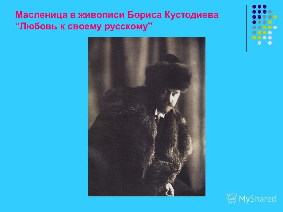 Масленица в живописи Бориса КустодиеваЛюбовь к своему русскому
