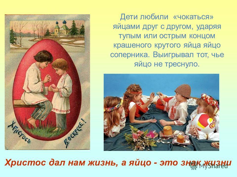 Дети любили «чокаться» яйцами друг с другом, ударяя тупым или острым концом крашеного крутого яйца яйцо соперника. Выигрывал тот, чье яйцо не треснуло. Христос дал нам жизнь, а яйцо - это знак жизни