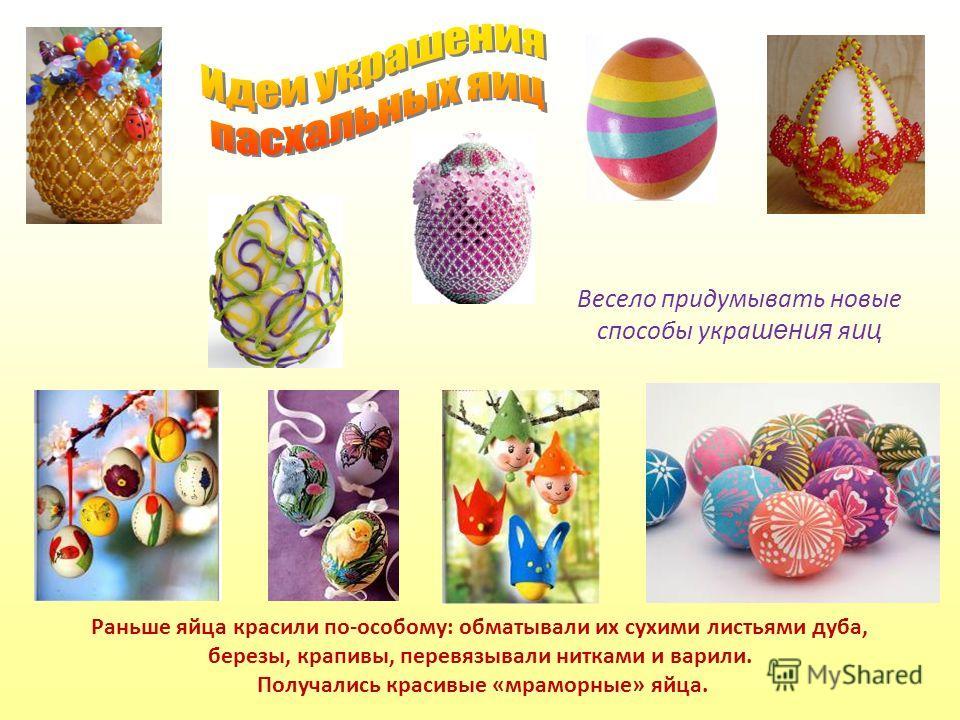 Раньше яйца красили по-особому: обматывали их сухими листьями дуба, березы, крапивы, перевязывали нитками и варили. Получались красивые «мраморные» яйца. Весело придумывать новые способы укра шения я иц