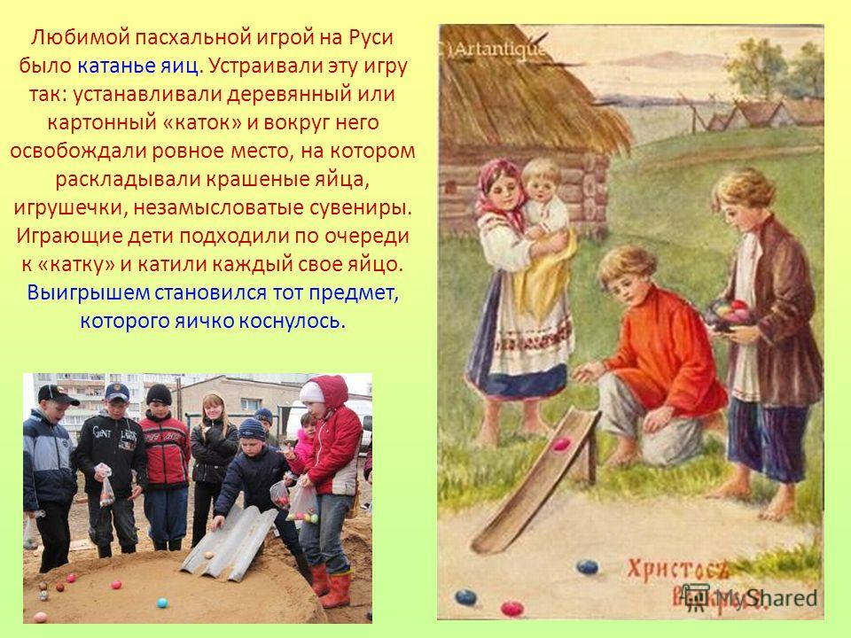 Любимой пасхальной игрой на Руси было катанье яиц. Устраивали эту игру так: устанавливали деревянный или картонный «каток» и вокруг него освобождали ровное место, на котором раскладывали крашеные яйца, игрушечки, незамысловатые сувениры. Играющие дет